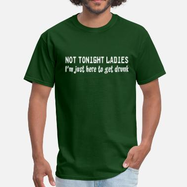 Here To Get Drunk Not tonight ladies. I'm just here to get drunk - Men's T-Shirt