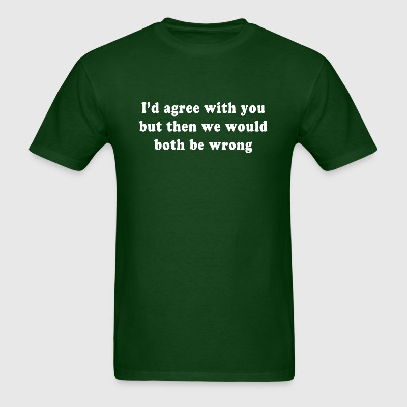 I'd agree with you but then we would both be wrong - Men's T-Shirt