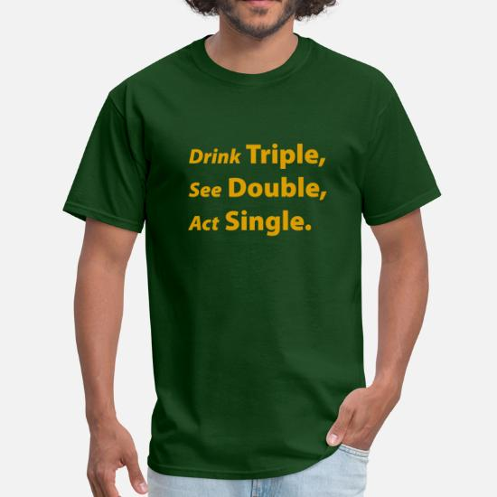 8ef060612 Drink Triple, See Double, Act Single Men's T-Shirt | Spreadshirt