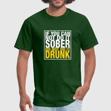 If You Can Not Do It Sober - Do Not Do It Drunk - Men's T-Shirt