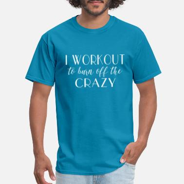 I Workout to Burn Off The Crazy - Men's T-Shirt