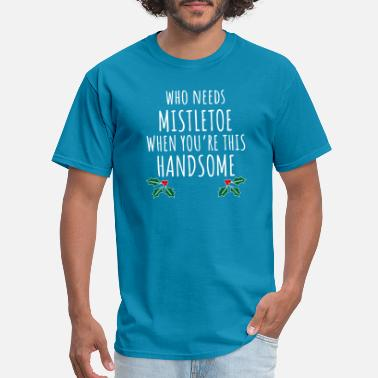 Mistletoe Who Needs Mistletoe When You re This Handsome - Men's T-Shirt