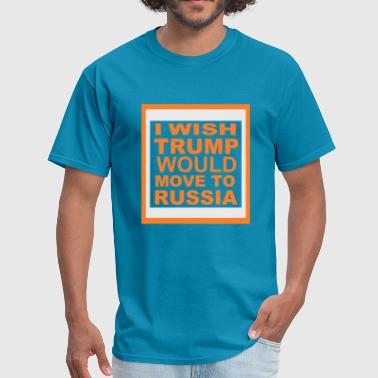 I WISH TRUMP WOULD MOVE TO RUSSIA - Men's T-Shirt