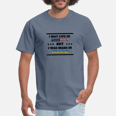 Made In Ukraine I May Live in America But I Was Made in Ukraine - Men's T-Shirt