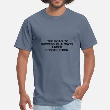 Funniest Phrases And Slogans THE ROAD TO SUCCESS IS ALWAYS UNDER CONSTRUCTION - Men's T-Shirt