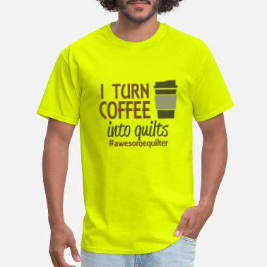 I Turn Coffee I turn coffee into quilts - Men's T-Shirt