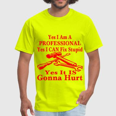 Yes I Can Yes I Am A Professional Yes I Can Fix Stupid Yes  - Men's T-Shirt
