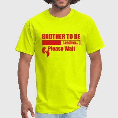 Brother To Be Loading Brother To Be Loading Please Wait - Men's T-Shirt