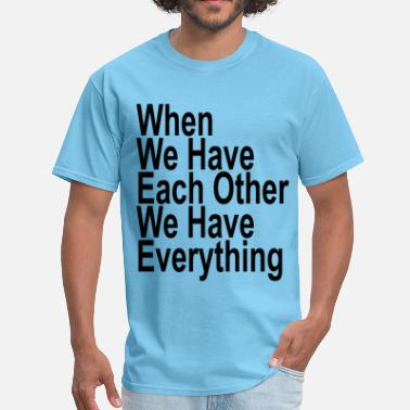 When We Have Each Other We Have Everything when_we_have_each_other_we_have_everything - Men's T-Shirt