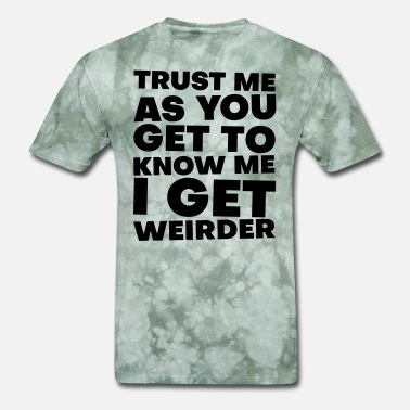 Get To Know Trust Me As You Get To Know Me I Just Get Weirder - Men's T-Shirt