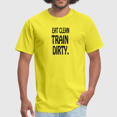 Eat Clean Train Dirty Eat Clean Train Dirty - Men's T-Shirt