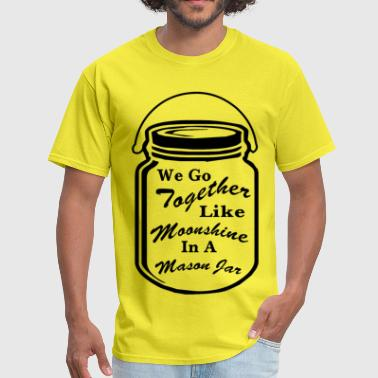 We Go Together Like Moonshine In A Mason Jar  © - Men's T-Shirt