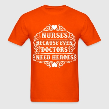 Nurses. Because Even Doctors Need Heroes. Nursing - Men's T-Shirt