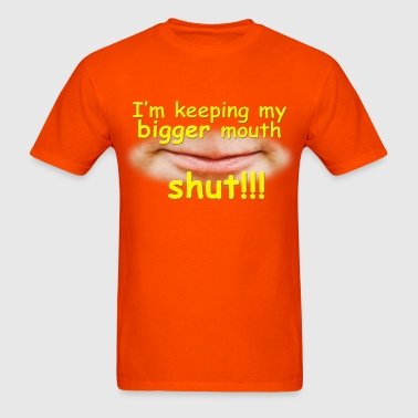 I'm Keeping My Bigger Mouth Shut!!! - Men's T-Shirt