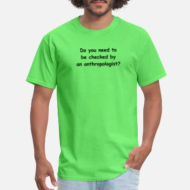 Do you need to be checked by an anthropologist? - Men's T-Shirt