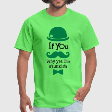 If You Moustache Why Yes I'm Drunkish - Men's T-Shirt