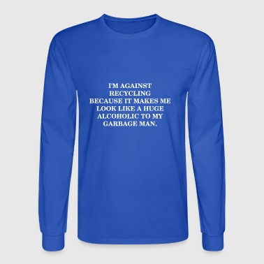 Im Against Recycling Because It Makes Me Alcoholic - Men's Long Sleeve T-Shirt