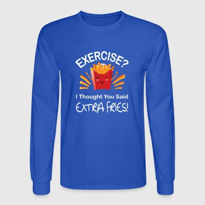 Exercise I Thought You Said Extra Fries Shirt - Men's Long Sleeve T-Shirt