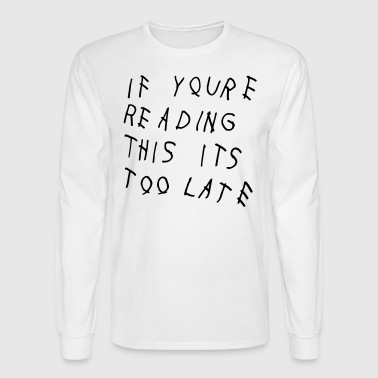 If You're Reading This It's Too Late Shirt - Men's Long Sleeve T-Shirt