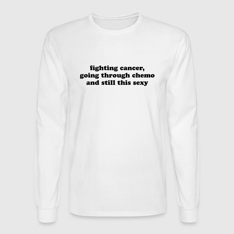 Fighting Cancer Going Through Chemo Still Sexy - Men's Long Sleeve T-Shirt