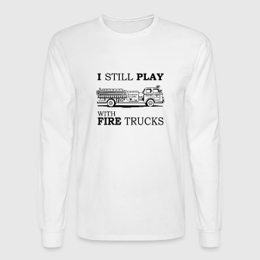 I Still Play With Fire Trucks T-Shirt, Funny - Men's Long Sleeve T-Shirt