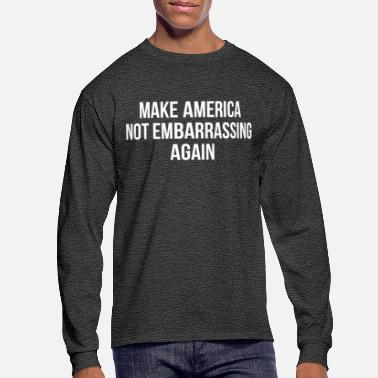 Embarrassing Make America Not Embarrassing Again - Men's Longsleeve Shirt