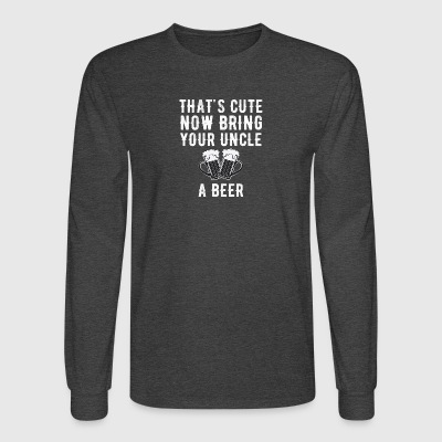 That's cute now bring your uncle a beer - Men's Long Sleeve T-Shirt