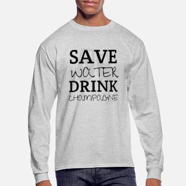 Champagne Save Water Drink Champagne - Men's Long Sleeve T-Shirt