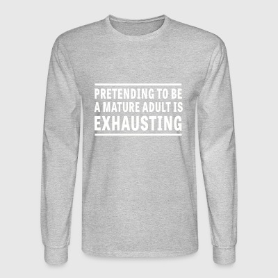 Pretending I m a Mature Adult is Exhausting - Men's Long Sleeve T-Shirt