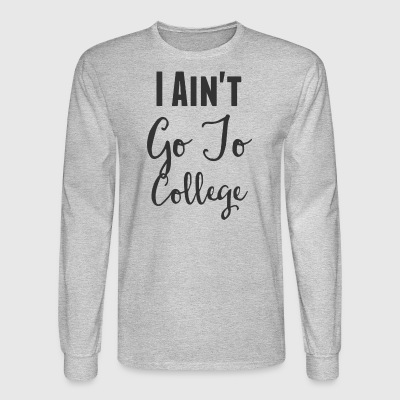 I Ain t Go To College T Shirt - Men's Long Sleeve T-Shirt