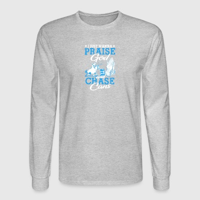Praise God And Chase Cans T Shirt - Men's Long Sleeve T-Shirt
