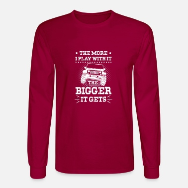 The Bigger It THE MORE I PLAY WITH IT THE BIGGER IT GETS jeep gift T-Shirt - Men's Longsleeve Shirt