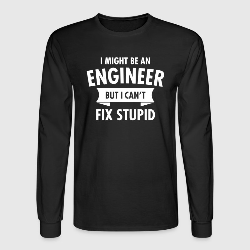 I Might Be An Engineer But I Can't Fix Stupid - Men's Long Sleeve T-Shirt