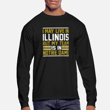 Notre Dame Live in Illinois, my team is in Notre Dame - Men's Long Sleeve T-Shirt