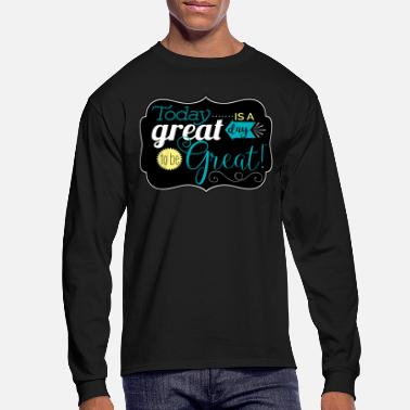 Great Day Great day to be greate - Men's Longsleeve Shirt