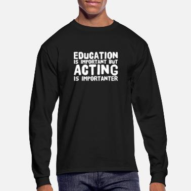 Important Education is important but acting is importanter - Men's Longsleeve Shirt