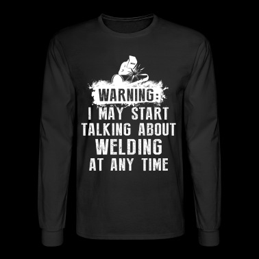 Warning I May Start Welding - Men's Long Sleeve T-Shirt