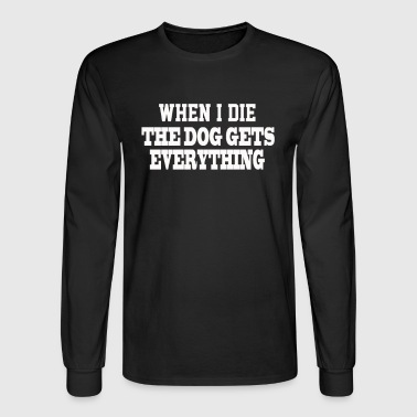 When I Die The Dog Gets Everything - Men's Long Sleeve T-Shirt
