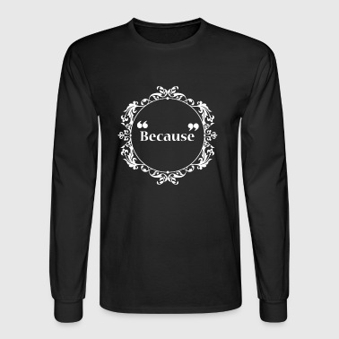 Meme - Because - Men's Long Sleeve T-Shirt