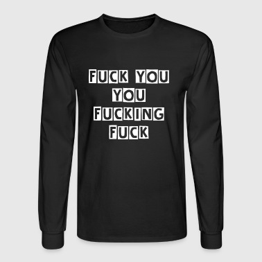 Fuck You YOU FUCKING FUCK - Men's Long Sleeve T-Shirt