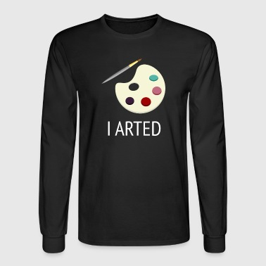 I Arted | Painting and Artist - Men's Long Sleeve T-Shirt