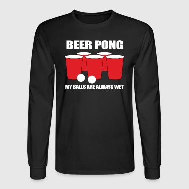 Beer Pong My Balls Are Always Wet - Men's Long Sleeve T-Shirt