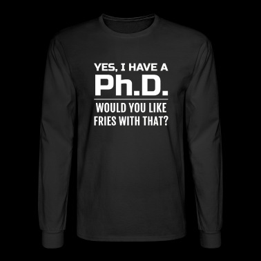 Yes i have a PhD would you like fries with that - Men's Long Sleeve T-Shirt