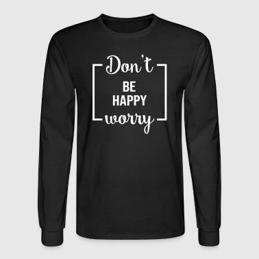 Dont Worry Be Happy - Men's Long Sleeve T-Shirt
