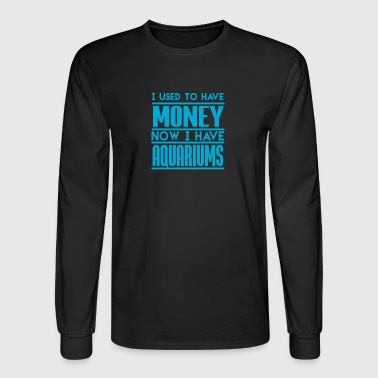 I Used To Have Money Now I Have Aquariums - Men's Long Sleeve T-Shirt