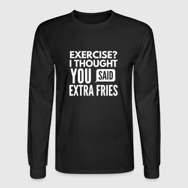 Exercise I thought You said extra fries - Men's Long Sleeve T-Shirt