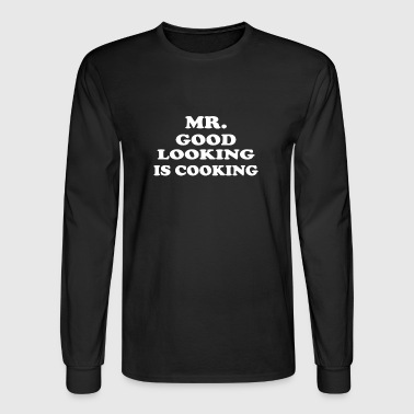 Mr GOOD LOOKING Is COOKING - Men's Long Sleeve T-Shirt