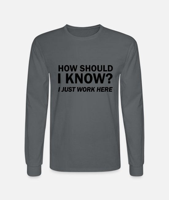 Quote Long-Sleeved Shirts - How Should I Know? I Just Work Here - Men's Longsleeve Shirt charcoal