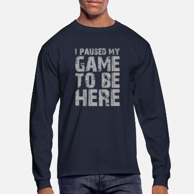 Game I Paused My Game To Be Here - Men's Longsleeve Shirt