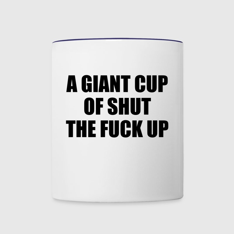 A Giant Cup of Shut the Fuck Up - Contrast Coffee Mug